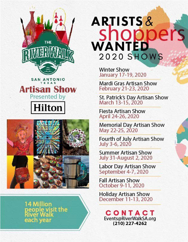 Artists & Shoppers Wanted, 2020 Shows. Winter Show, January 17-19, 2020. Mardi Gras Artisan Show, February 21-23, 2020. St. Patrick's Day Artisan Show, March 13-15, 2020. Fiesta Artisan Show, April 24-26, 2020. Memorial Day Artisan Show, May 22-25, 2020. Fourth of July Artisan Show, July 3-6, 2020. Summer Artisan Show, July 31-August 2, 2020. Labor Day Artisan Show, September 4-7, 2020. Fall Artisan Show, October 9-11, 2020. Holiday Artisan Show, December 11-13, 2020. 14 Million people visit the River Walk each year. Contact events@riverwalksa.org or 210-227-4262.